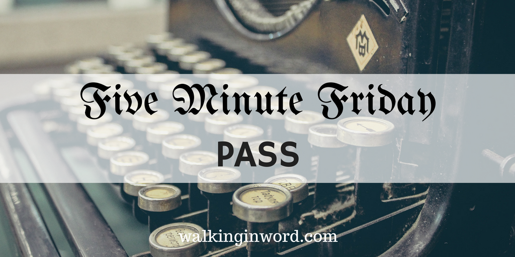 Five Minute Friday : PASS