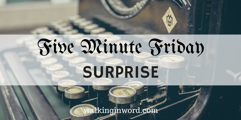 Five Minute Friday : SURPRISE