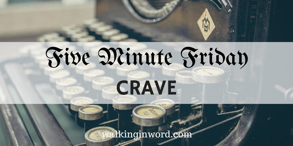 Five Minute Friday : CRAVE