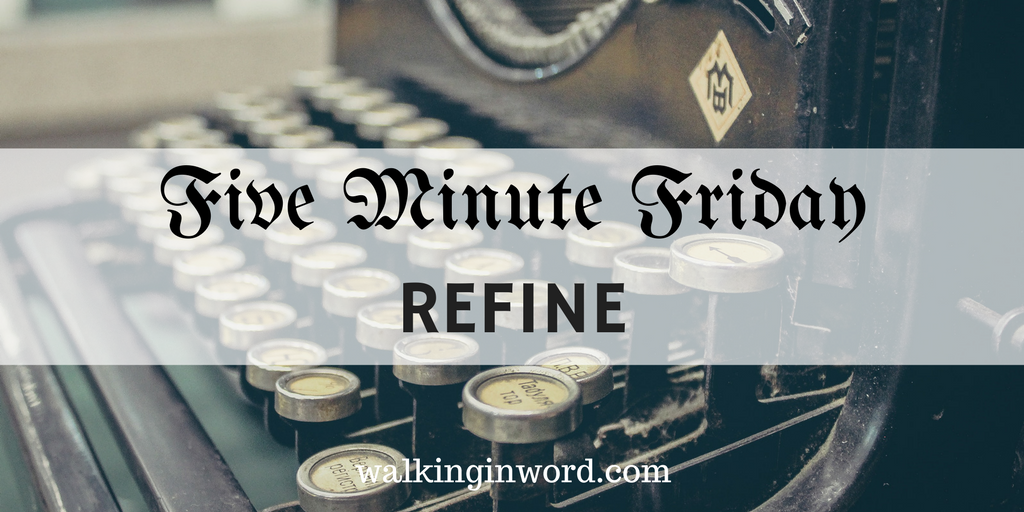 Five Minute Friday : REFINE