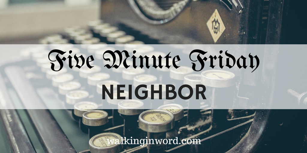 Five Minute Friday ~ NEIGHBOR